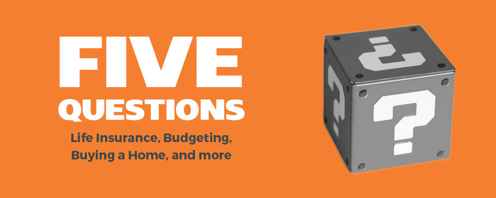 Five Questions: Life Insurance, Budgeting, Buying a Home, and More