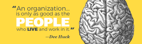 """An organization...is only as good as the people who live and work in it."" —Dee Huck"
