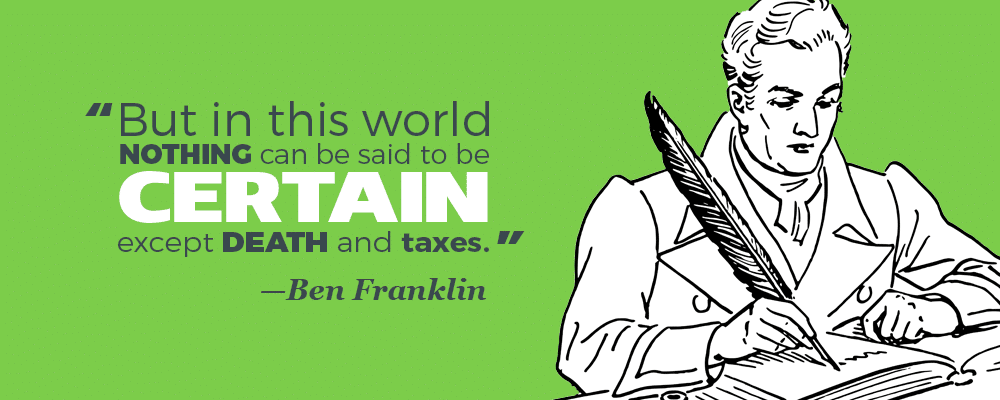 """""""But in this world nothing can be said to be certain except death and taxes."""" —Ben Franklin"""