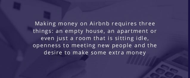 Making money on Airbnb requires three things: an empty house, an apartment or even just a room that is sitting idle, openness to meeting new people and the desire to make some extra money.