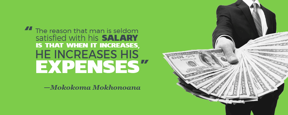 """The reason that man is seldom satisified with his salary is that when it increases, he increases his expenses."" —Mokokoma Mokhonoana"