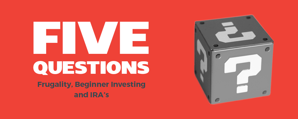 Five Questions: Frugality, Beginner Investing and IRA's